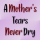 A Mother's Tears Never Dry